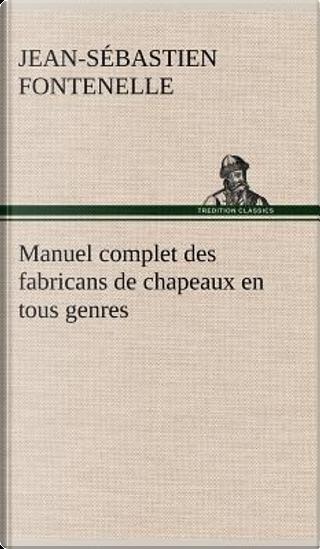 Manuel Complet des Fabricans de Chapeaux en Tous Genres by Fontenelle J