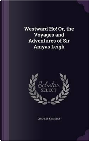 Westward Ho! Or, the Voyages and Adventures of Sir Amyas Leigh by Charles Kingsley
