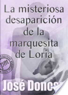 La misteriosa desaparición de la marquesita de Loria by Jose Donoso