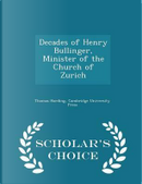 Decades of Henry Bullinger, Minister of the Church of Zurich - Scholar's Choice Edition by Thomas Harding