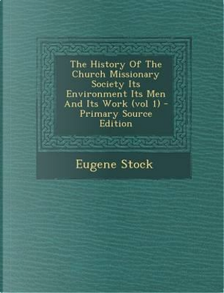 The History of the Church Missionary Society Its Environment Its Men and Its Work (Vol 1) by Eugene Stock