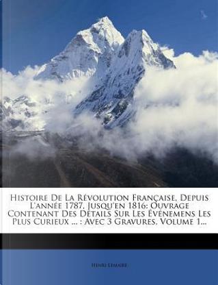 Histoire de La Revolution Francaise, Depuis L'Annee 1787, Jusqu'en 1816 by Henri Lemaire