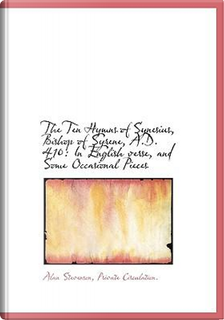 The Ten Hymns of Synesius, Bishop of Syrene, A.D. 410 by Alan Stevenson