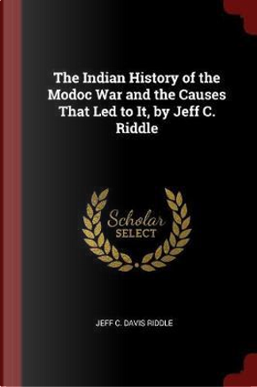 The Indian History of the Modoc War and the Causes That Led to It, by Jeff C. Riddle by Jeff C. Davis Riddle
