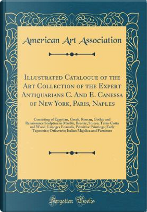 Illustrated Catalogue of the Art Collection of the Expert Antiquarians C. And E. Canessa of New York, Paris, Naples by American Art Association