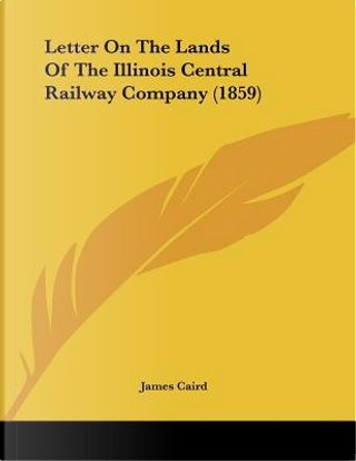 Letter On The Lands Of The Illinois Central Railway Company by James Caird