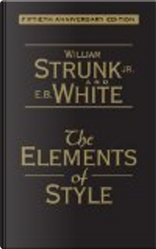 The Elements of Style by E. B. White, William I. Strunk