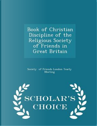 Book of Christian Discipline of the Religious Society of Friends in Great Britain - Scholar's Choice Edition by Societ Of Friends London Yearly Meeting