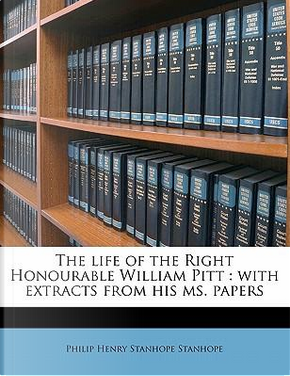 The Life of the Right Honourable William Pitt by Philip Henry Stanhope Stanhope