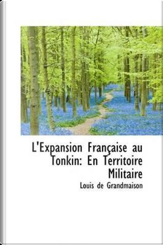 L'expansion Francaise Au Tonkin by Louis De Grandmaison