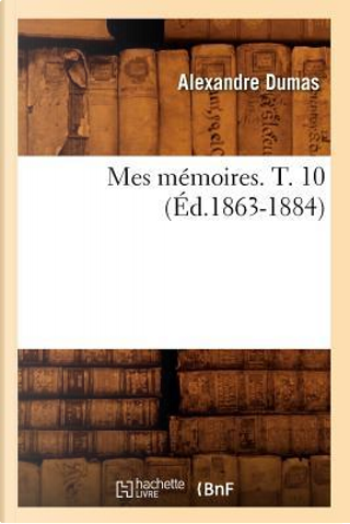Mes Memoires. T. 10 (ed.1863-1884) by Dumas a