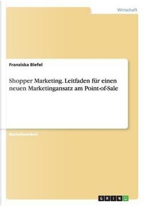 Shopper Marketing. Leitfaden für einen neuen Marketingansatz am Point-of-Sale by Franziska Biefel