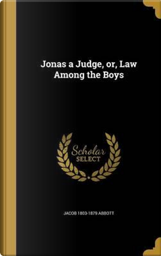 JONAS A JUDGE OR LAW AMONG THE by Jacob 1803-1879 Abbott