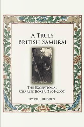 A Truly British Samurai - The Exceptional Charles Boxer (1904-2000) by Paul Budden