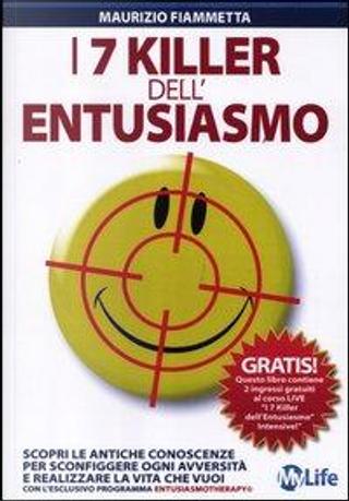 I 7 killer dell'entusiasmo. Scopri le antiche conoscenze per sconfiggere ogni avversità e realizzare la vita che vuoi by Maurizio Fiammetta