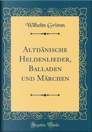 Altdänische Heldenlieder, Balladen und Märchen (Classic Reprint) by Wilhelm Grimm