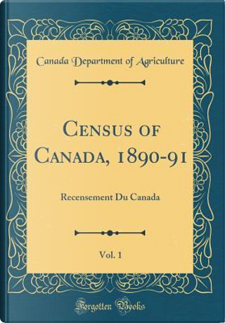 Census of Canada, 1890-91, Vol. 1 by Canada Department Of Agriculture
