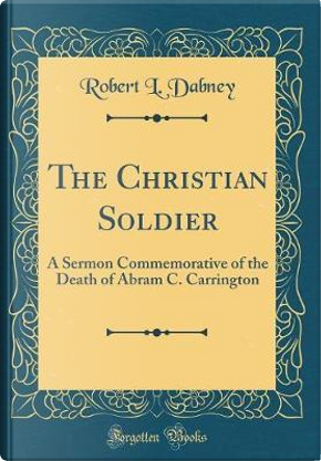 The Christian Soldier by Robert L. Dabney