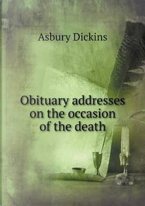 Obituary Addresses on the Occasion of the Death by Asbury Dickins