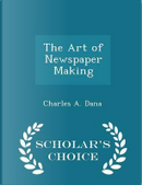 The Art of Newspaper Making - Scholar's Choice Edition by Charles Anderson Dana