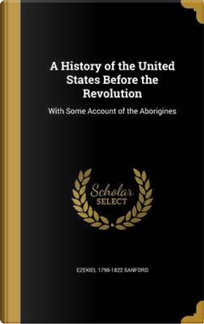 HIST OF THE US BEFORE THE REVO by Ezekiel 1796-1822 Sanford