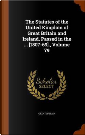 The Statutes of the United Kingdom of Great Britain and Ireland, Passed in the ... [1807-69]., Volume 79 by Great Britain