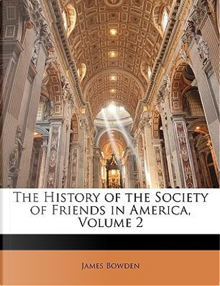 The History of the Society of Friends in America, Volume 2 by James Bowden