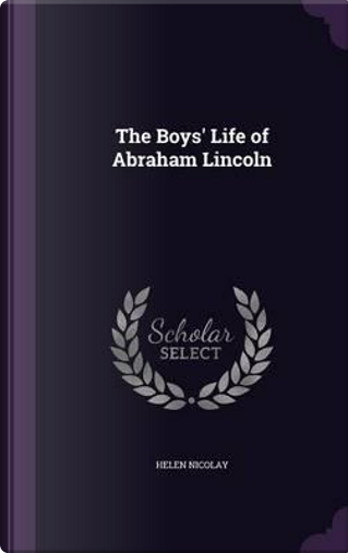 The Boys' Life of Abraham Lincoln by Helen Nicolay