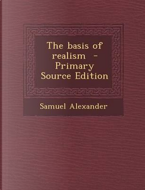 The Basis of Realism - Primary Source Edition by Samuel Alexander