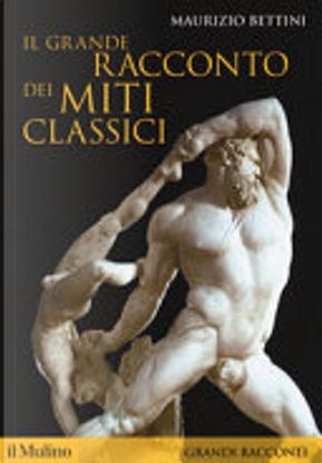 Il grande racconto dei miti classici by Maurizio Bettini