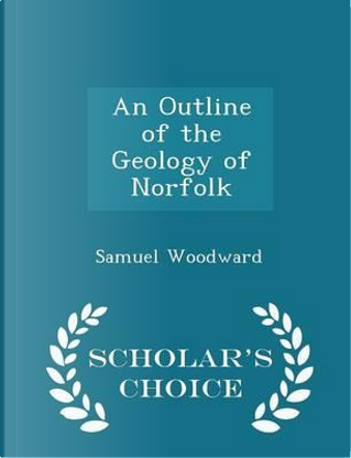 An Outline of the Geology of Norfolk - Scholar's Choice Edition by Samuel Woodward