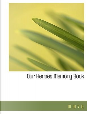 Our Heroes Memory Book by M. M. V. G.
