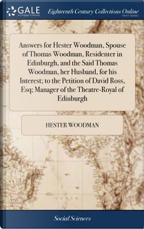 Answers for Hester Woodman, Spouse of Thomas Woodman, Residenter in Edinburgh, and the Said Thomas Woodman, Her Husband, for His Interest; To the ... Manager of the Theatre-Royal of Edinburgh by Hester Woodman