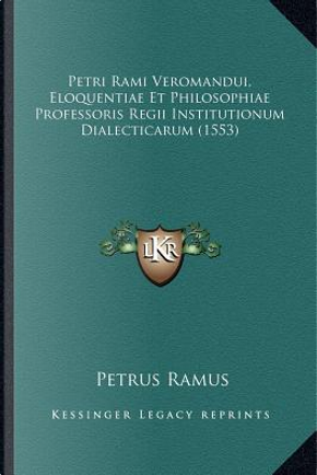 Petri Rami Veromandui, Eloquentiae Et Philosophiae Professoris Regii Institutionum Dialecticarum (1553) by Petrus Ramus