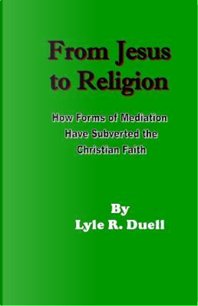 From Jesus to Religion by Lyle R. Duell
