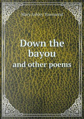 Down the Bayou and Other Poems by Mary Ashley Townsend