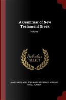 A Grammar of New Testament Greek; Volume 1 by James Hope Moulton
