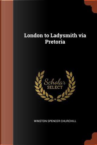 London to Ladysmith Via Pretoria by Winston Spencer Churchill
