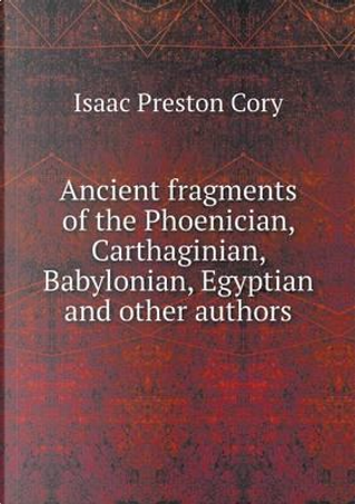 Ancient Fragments of the Phoenician, Carthaginian, Babylonian, Egyptian and Other Authors by Isaac Preston Cory