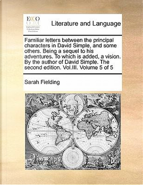 Familiar Letters Between the Principal Characters in David Simple, and Some Others. Being a Sequel to His Adventures. to Which Is Added, a Vision. by by Sarah Fielding