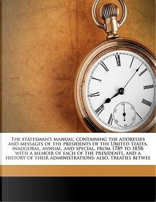 The Statesman's Manual; Containing the Addresses and Messages of the Presidents of the United States, Inaugural, Annual, and Special, from 1789 to 185 by Edwin Williams