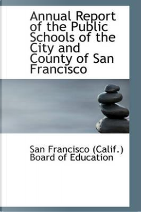 Annual Report of the Public Schools of the City and County of San Francisco by Francisco (Calif ). Board of Education