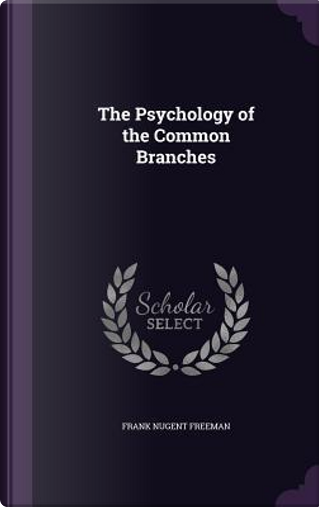The Psychology of the Common Branches by Frank Nugent Freeman