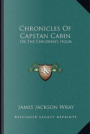 Chronicles of Capstan Cabin by James Jackson Wray