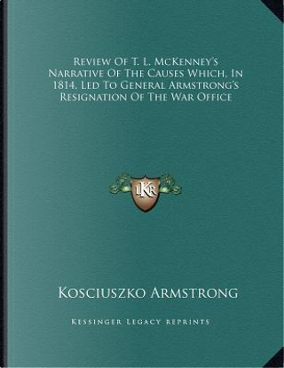 Review of T. L. McKenney's Narrative of the Causes Which, in 1814, Led to General Armstrong's Resignation of the War Office by Kosciuszko Armstrong