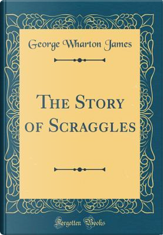 The Story of Scraggles (Classic Reprint) by George Wharton James