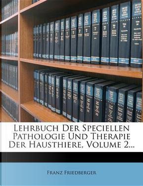 Lehrbuch Der Speciellen Pathologie Und Therapie Der Hausthiere, Volume 2. by Franz Friedberger