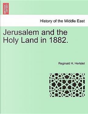 Jerusalem and the Holy Land in 1882. by Reginald H. Hertslet