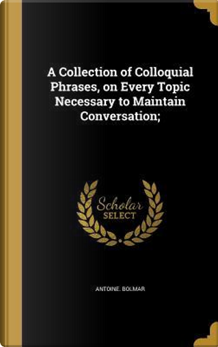 COLL OF COLLOQUIAL PHRASES ON by Antoine Bolmar