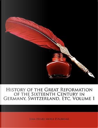 History of the Great Reformation of the Sixteenth Century in Germany, Switzerland, Etc, Volume 1 by Jean Henri Merle D'Aubign